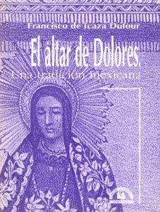 """Libro """"El altar de Dolores. Una tradición mexicana"""" de Francisco Icaza Dufour. Biblioteca de la Fototeca Lorenzo Becerril A.C."""