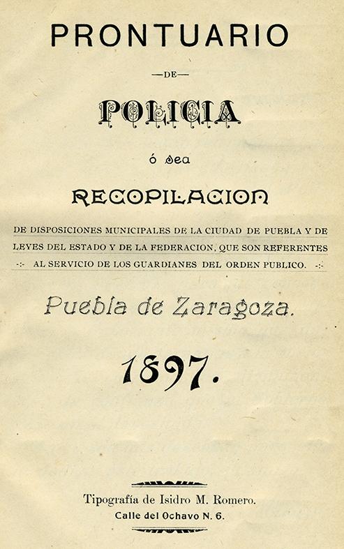 Prontuario de Policía o sea recopilación de disposiciones municipales de la ciudad de Puebla. Biblioteca de la Fototeca Lorenzo Becerril A.C.